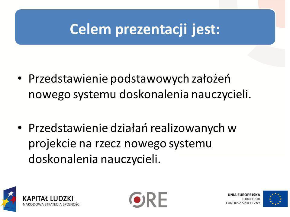 Celem prezentacji jest: Przedstawienie podstawowych założeń nowego systemu doskonalenia nauczycieli. Przedstawienie działań realizowanych w projekcie