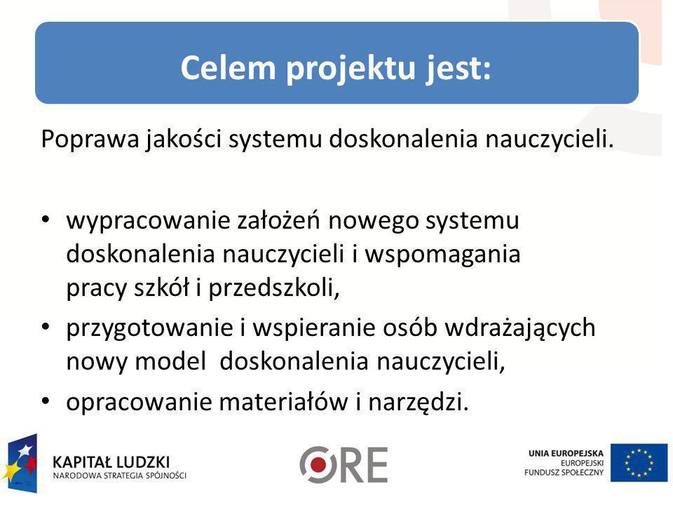 Celem projektu jest: Poprawa jakości systemu doskonalenia nauczycieli. wypracowanie założeń nowego systemu doskonalenia nauczycieli i wspomagania prac
