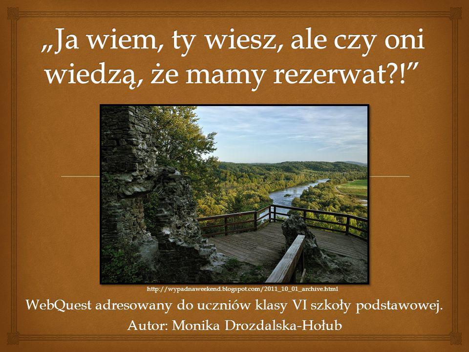 WebQuest adresowany do uczniów klasy VI szkoły podstawowej. Autor: Monika Drozdalska-Hołub http://wypadnaweekend.blogspot.com/2011_10_01_archive.html