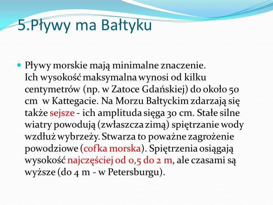 5.Pływy ma Bałtyku Pływy morskie mają minimalne znaczenie. Ich wysokość maksymalna wynosi od kilku centymetrów (np. w Zatoce Gdańskiej) do około 50 cm