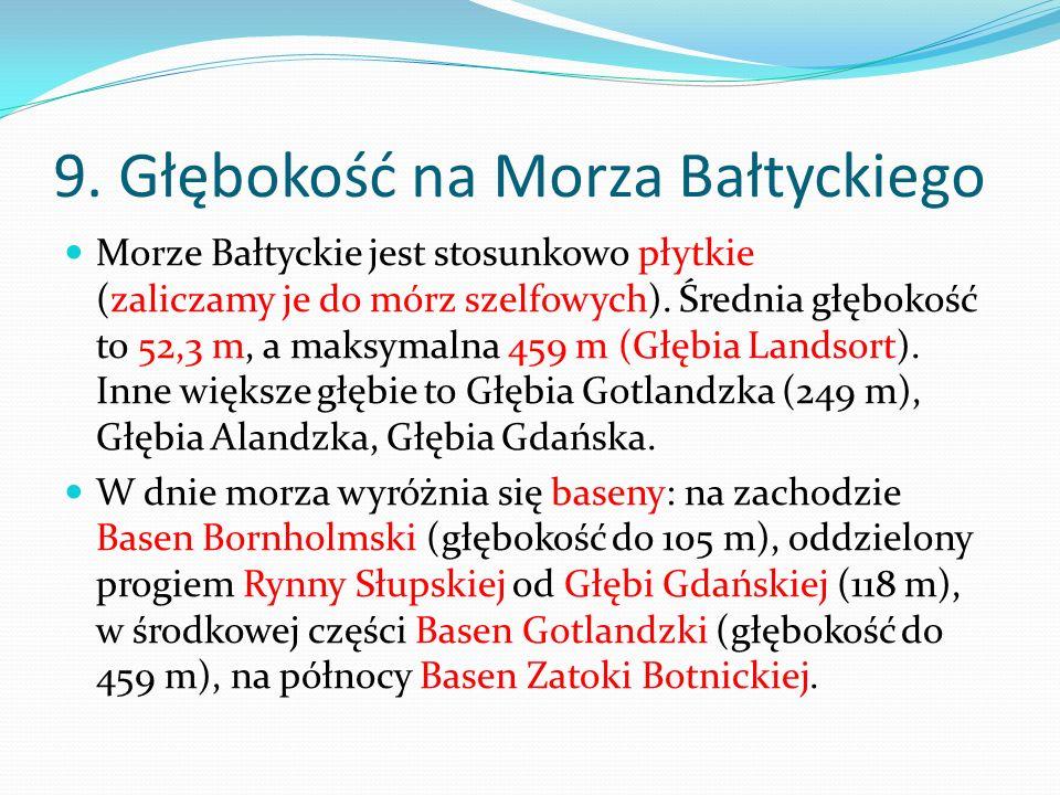 9. Głębokość na Morza Bałtyckiego Morze Bałtyckie jest stosunkowo płytkie (zaliczamy je do mórz szelfowych). Średnia głębokość to 52,3 m, a maksymalna