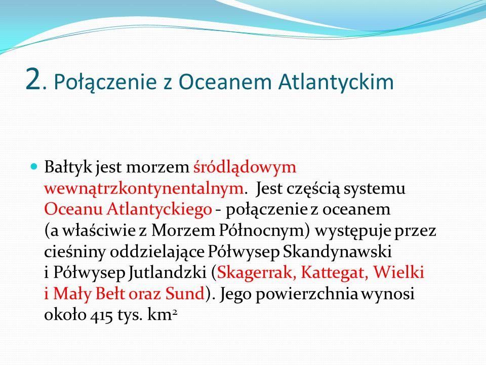 2. Połączenie z Oceanem Atlantyckim Bałtyk jest morzem śródlądowym wewnątrzkontynentalnym. Jest częścią systemu Oceanu Atlantyckiego - połączenie z oc