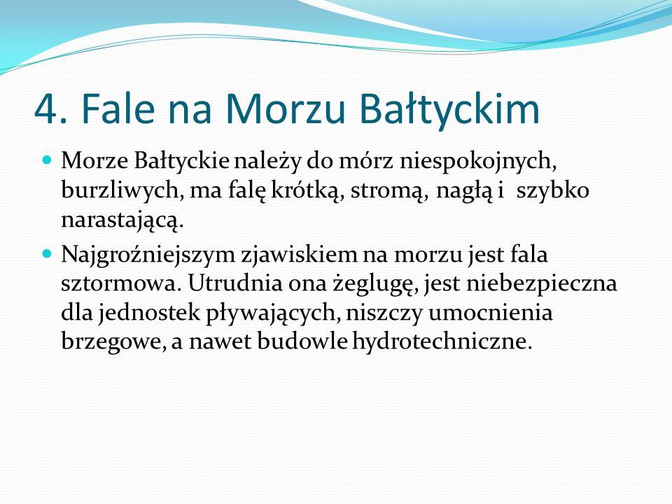 4. Fale na Morzu Bałtyckim Morze Bałtyckie należy do mórz niespokojnych, burzliwych, ma falę krótką, stromą, nagłą i szybko narastającą. Najgroźniejsz
