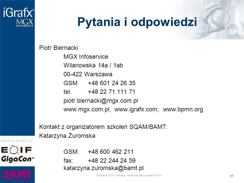 Pytania i odpowiedzi Piotr Biernacki MGX Infoservice Wilanowska 14a / 1ab 00-422 Warszawa GSM +48 601 24 26 35 tel.+48 22 71 111 71 piotr.biernacki@mgx.com.pl www.mgx.com.pl, www.igrafx.com, www.bpmn.org Kontakt z organizatorem szkoleń SQAM/BAMT: Katarzyna Żuromska GSM: +48 600 462 211 fax: +48 22 244 24 59 katarzyna.zuromska@bamt.pl 17 Wdrożenie EOIF – dlaczego nie zawsze jest sukcesem.