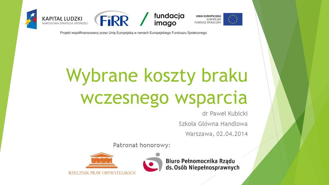 Wybrane koszty braku wczesnego wsparcia dr Paweł Kubicki Szkoła Główna Handlowa Warszawa, 02.04.2014 Patronat honorowy:
