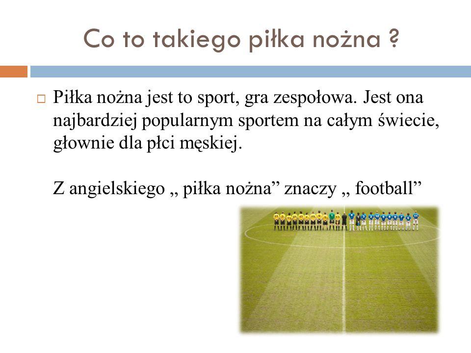 Co to takiego piłka nożna ? Piłka nożna jest to sport, gra zespołowa. Jest ona najbardziej popularnym sportem na całym świecie, głownie dla płci męski