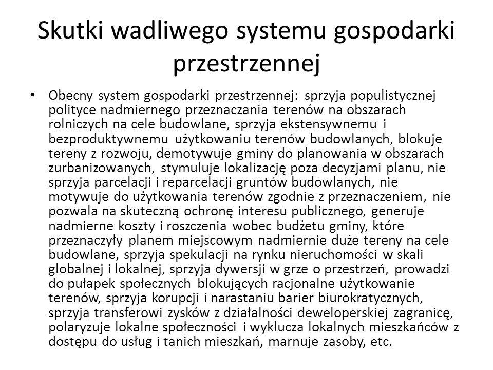 Skutki wadliwego systemu gospodarki przestrzennej Obecny system gospodarki przestrzennej: sprzyja populistycznej polityce nadmiernego przeznaczania te