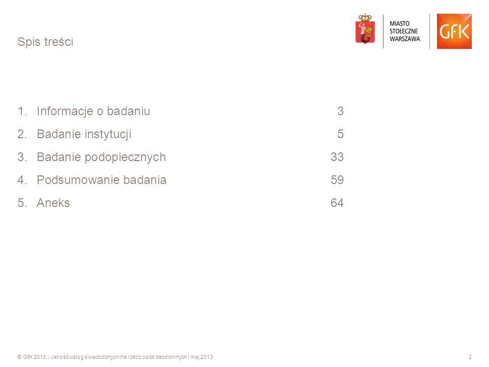 © GfK 2013 | Jakość usług świadczonych na rzecz osób bezdomnych | maj 20132 1.Informacje o badaniu 3 2.Badanie instytucji5 3.Badanie podopiecznych 33
