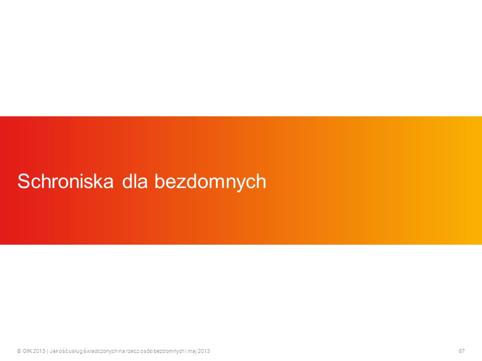 © GfK 2013 | Jakość usług świadczonych na rzecz osób bezdomnych | maj 201367 Schroniska dla bezdomnych