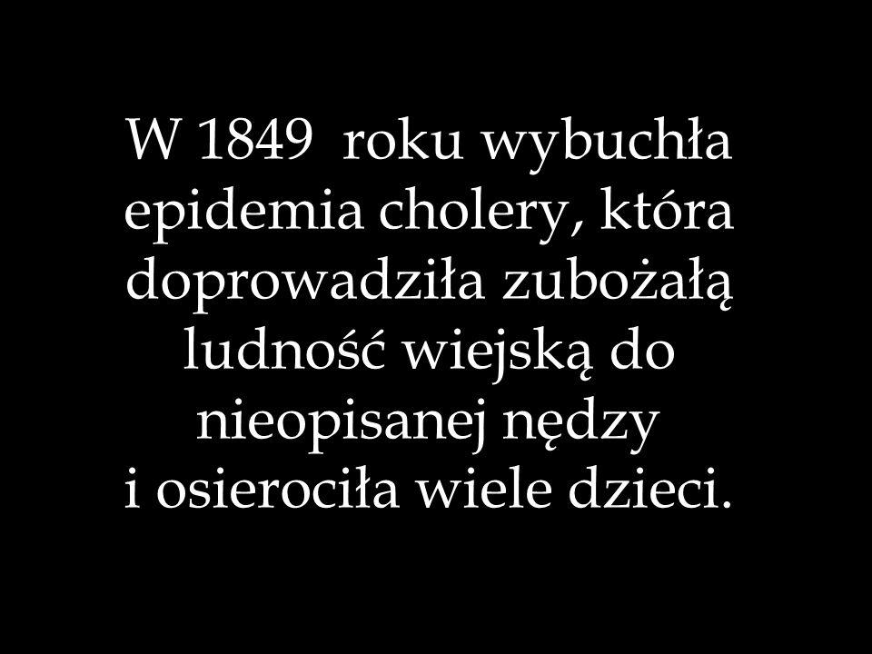 W 1849 roku wybuchła epidemia cholery, która doprowadziła zubożałą ludność wiejską do nieopisanej nędzy i osierociła wiele dzieci.