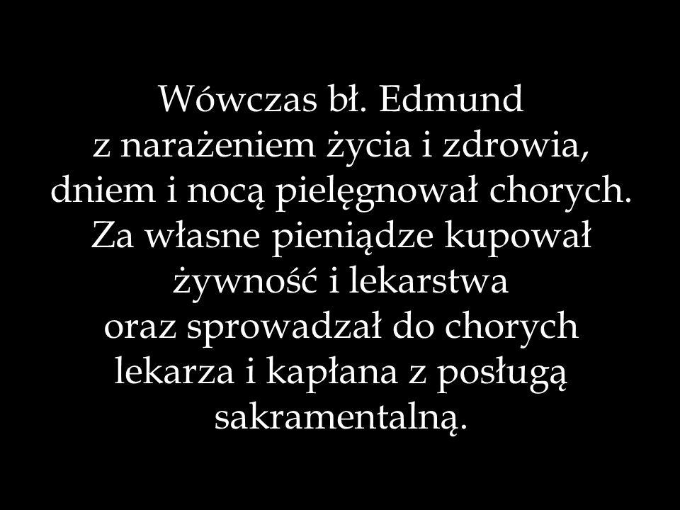Wówczas bł. Edmund z narażeniem życia i zdrowia, dniem i nocą pielęgnował chorych. Za własne pieniądze kupował żywność i lekarstwa oraz sprowadzał do