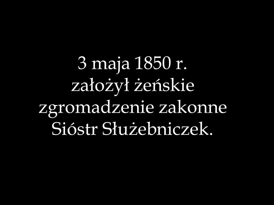 3 maja 1850 r. założył żeńskie zgromadzenie zakonne Sióstr Służebniczek.