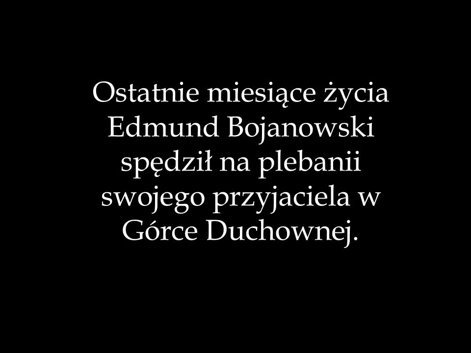 Ostatnie miesiące życia Edmund Bojanowski spędził na plebanii swojego przyjaciela w Górce Duchownej.