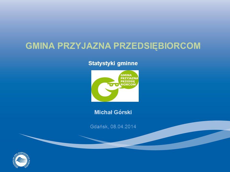GMINA PRZYJAZNA PRZEDSIĘBIORCOM Statystyki gminne Michał Górski Gdańsk, 08.04.2014