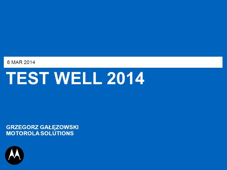 TEST WELL 2014 6 MAR 2014 GRZEGORZ GAŁĘZOWSKI MOTOROLA SOLUTIONS