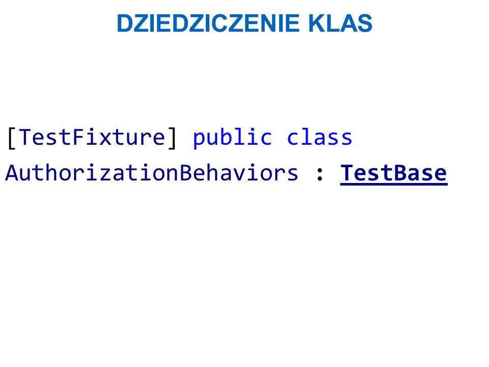 DZIEDZICZENIE KLAS [TestFixture] public class AuthorizationBehaviors : TestBase