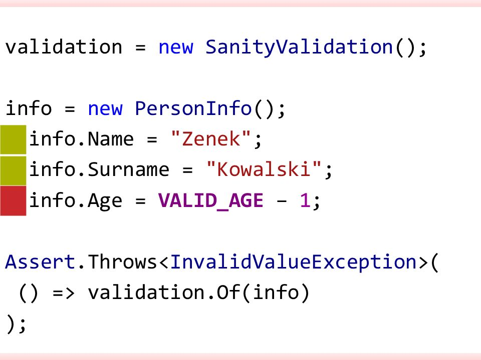 validation = new SanityValidation(); info = new PersonInfo(); info.Name = Zenek ; info.Surname = Kowalski ; info.Age = VALID_AGE – 1; Assert.Throws ( () => validation.Of(info) );