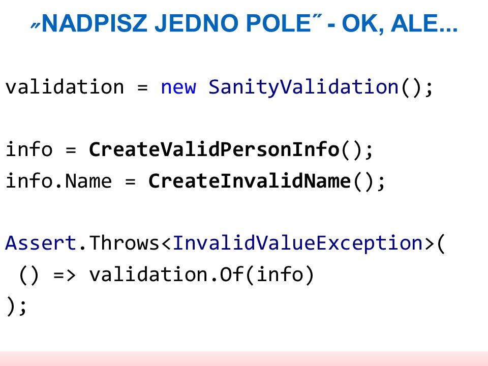 NADPISZ JEDNO POLE˝ - OK, ALE... validation = new SanityValidation(); info = CreateValidPersonInfo(); info.Name = CreateInvalidName(); Assert.Throws (