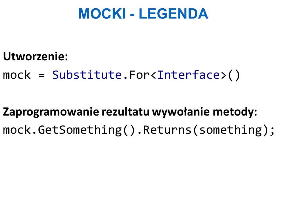 MOCKI - LEGENDA Utworzenie: mock = Substitute.For () Zaprogramowanie rezultatu wywołanie metody: mock.GetSomething().Returns(something);