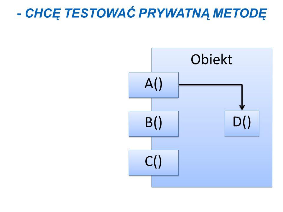Obiekt D() B() C() A() - CHCĘ TESTOWAĆ PRYWATNĄ METODĘ