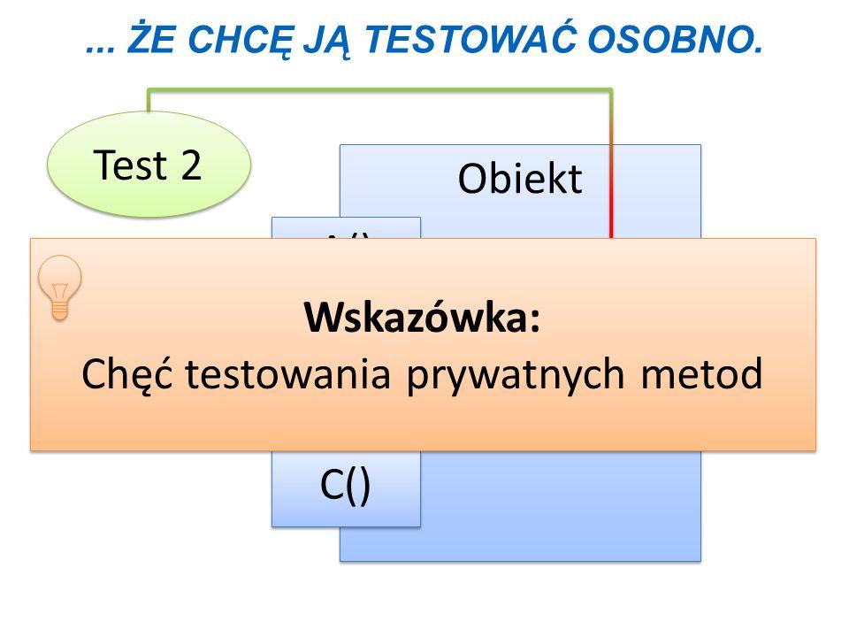 ... ŻE CHCĘ JĄ TESTOWAĆ OSOBNO. Test 2 Obiekt B() C() A() D() Wskazówka: Chęć testowania prywatnych metod Wskazówka: Chęć testowania prywatnych metod