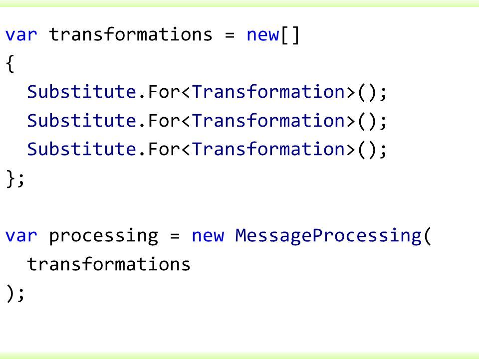 var transformations = new[] { Substitute.For (); }; var processing = new MessageProcessing( transformations );