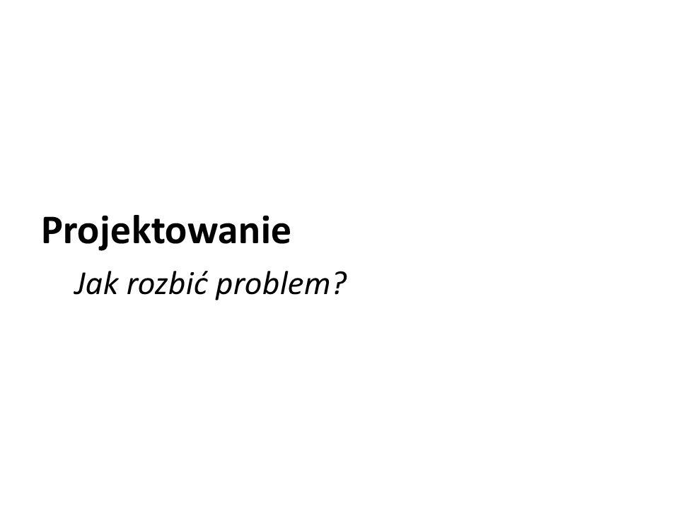 Projektowanie Jak rozbić problem?