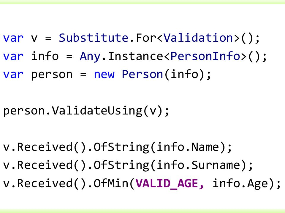 var v = Substitute.For (); var info = Any.Instance (); var person = new Person(info); person.ValidateUsing(v); v.Received().OfString(info.Name); v.Rec