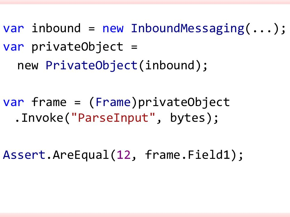 var inbound = new InboundMessaging(...); var privateObject = new PrivateObject(inbound); var frame = (Frame)privateObject.Invoke( ParseInput , bytes); Assert.AreEqual(12, frame.Field1);