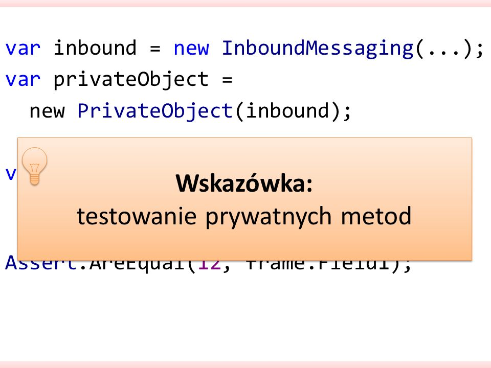 var inbound = new InboundMessaging(...); var privateObject = new PrivateObject(inbound); var frame = (Frame)privateObject.Invoke( ParseInput , bytes); Assert.AreEqual(12, frame.Field1); Wskazówka: testowanie prywatnych metod Wskazówka: testowanie prywatnych metod