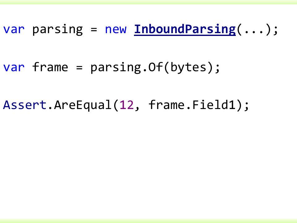 var parsing = new InboundParsing(...); var frame = parsing.Of(bytes); Assert.AreEqual(12, frame.Field1);