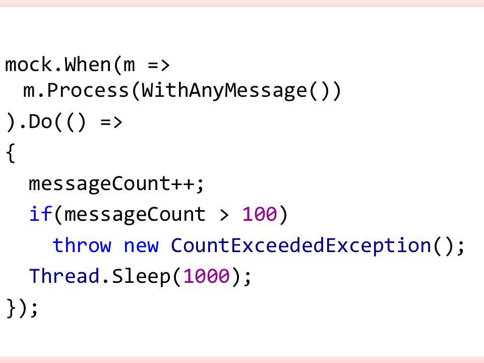 mock.When(m => m.Process(WithAnyMessage()) ).Do(() => { messageCount++; if(messageCount > 100) throw new CountExceededException(); Thread.Sleep(1000); });