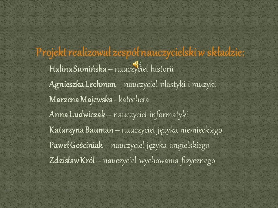 Projekt realizował zespół nauczycielski w składzie: Halina Sumińska – nauczyciel historii Agnieszka Lechman – nauczyciel plastyki i muzyki Marzena Maj
