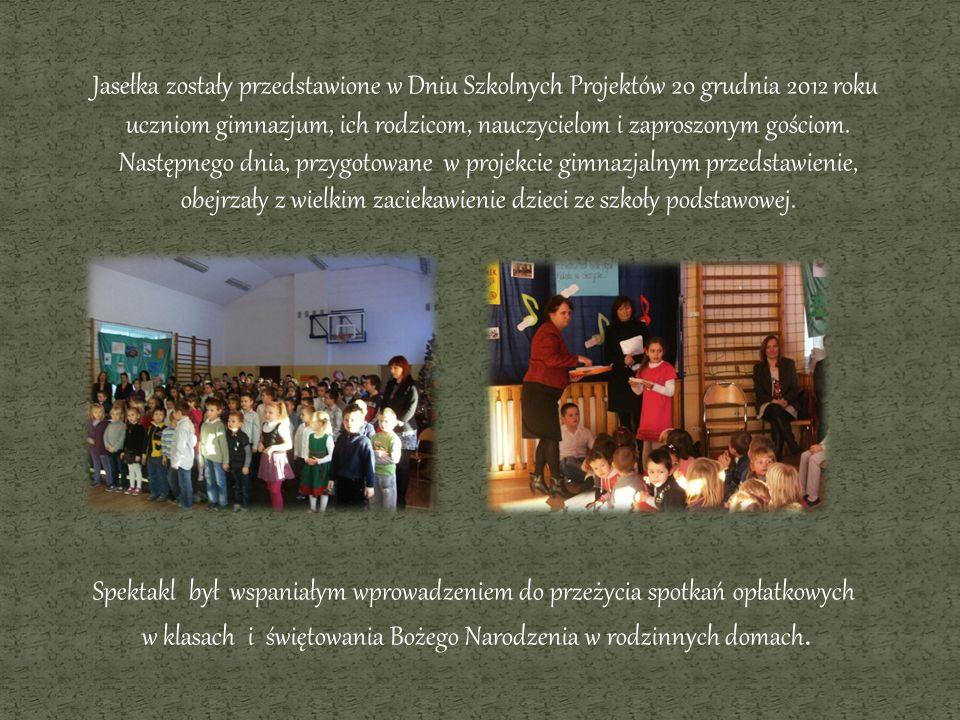 Jasełka zostały przedstawione w Dniu Szkolnych Projektów 20 grudnia 2012 roku uczniom gimnazjum, ich rodzicom, nauczycielom i zaproszonym gościom. Nas