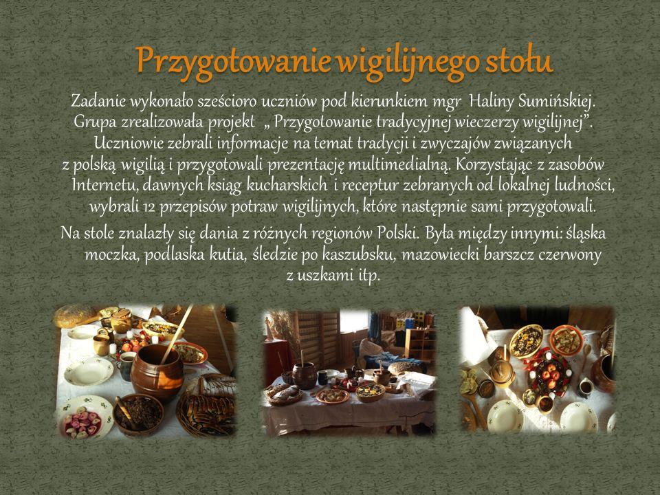 Zadanie wykonało sześcioro uczniów pod kierunkiem mgr Haliny Sumińskiej. Grupa zrealizowała projekt Przygotowanie tradycyjnej wieczerzy wigilijnej. Uc