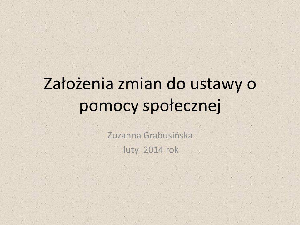 Założenia zmian do ustawy o pomocy społecznej Zuzanna Grabusińska luty 2014 rok