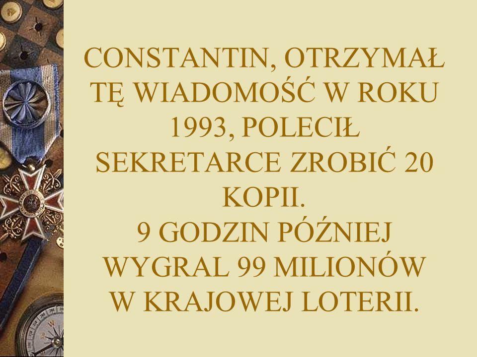 CONSTANTIN, OTRZYMAŁ TĘ WIADOMOŚĆ W ROKU 1993, POLECIŁ SEKRETARCE ZROBIĆ 20 KOPII. 9 GODZIN PÓŹNIEJ WYGRAL 99 MILIONÓW W KRAJOWEJ LOTERII.