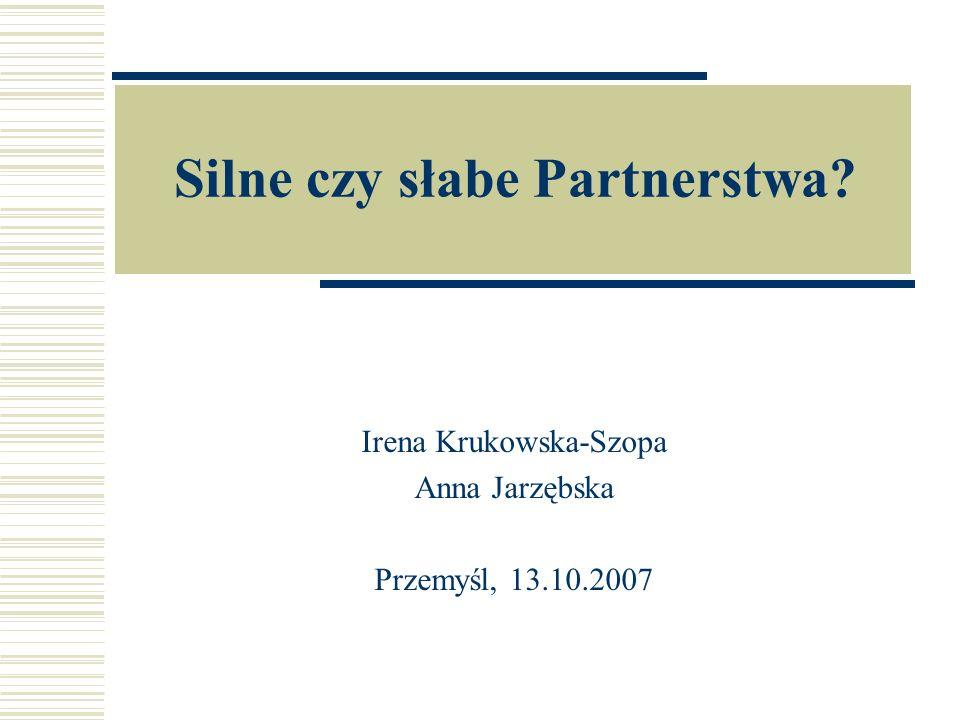 Silne czy słabe Partnerstwa Irena Krukowska-Szopa Anna Jarzębska Przemyśl, 13.10.2007