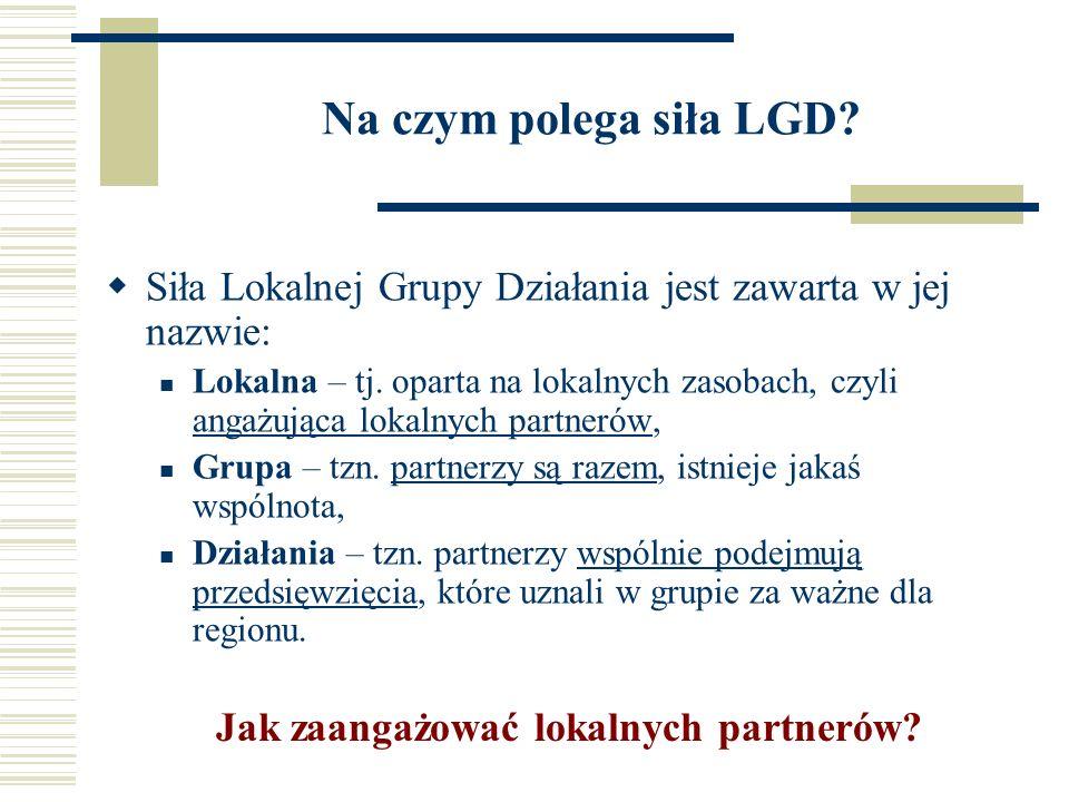 Na czym polega siła LGD. Siła Lokalnej Grupy Działania jest zawarta w jej nazwie: Lokalna – tj.