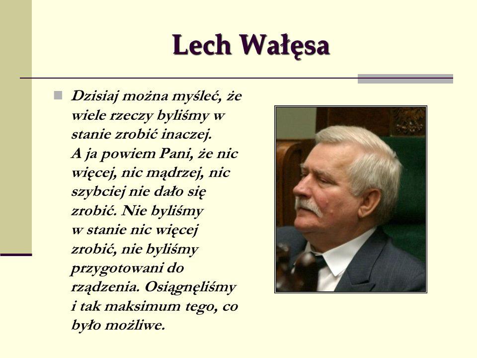 Lech Wałęsa Dzisiaj można myśleć, że wiele rzeczy byliśmy w stanie zrobić inaczej. A ja powiem Pani, że nic więcej, nic mądrzej, nic szybciej nie dało