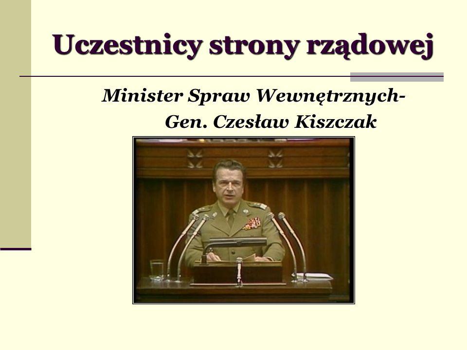 Uczestnicy strony rządowej Minister Spraw Wewnętrznych- Gen. Czesław Kiszczak Gen. Czesław Kiszczak
