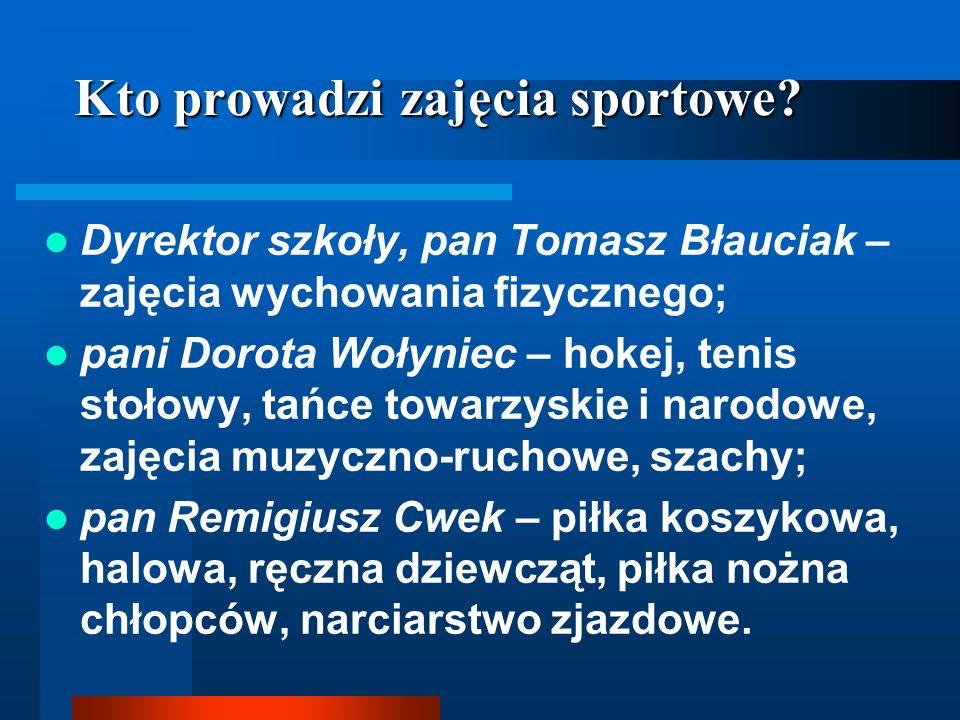 Kto prowadzi zajęcia sportowe? Dyrektor szkoły, pan Tomasz Błauciak – zajęcia wychowania fizycznego; pani Dorota Wołyniec – hokej, tenis stołowy, tańc