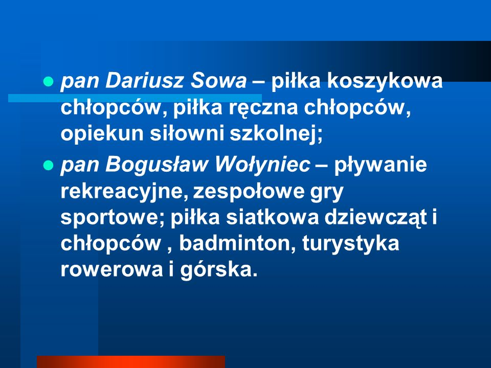 pan Dariusz Sowa – piłka koszykowa chłopców, piłka ręczna chłopców, opiekun siłowni szkolnej; pan Bogusław Wołyniec – pływanie rekreacyjne, zespołowe gry sportowe; piłka siatkowa dziewcząt i chłopców, badminton, turystyka rowerowa i górska.