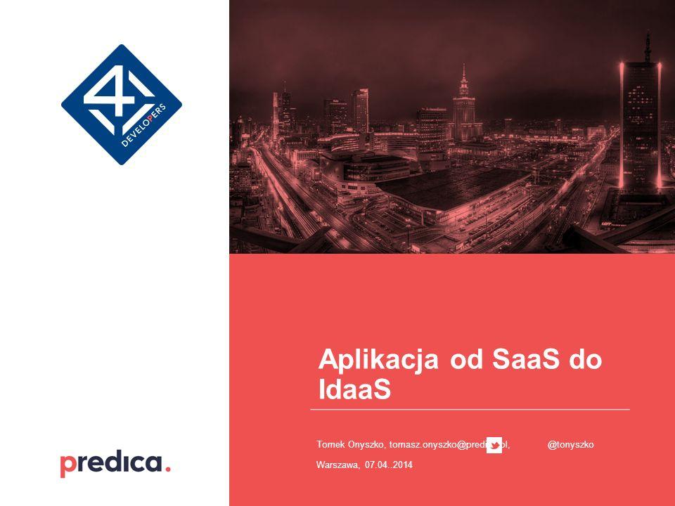 Aplikacja od SaaS do IdaaS Tomek Onyszko, tomasz.onyszko@predica.pl, @tonyszko Warszawa, 07.04..2014