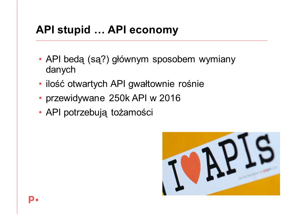 API bedą (są?) głównym sposobem wymiany danych ilość otwartych API gwałtownie rośnie przewidywane 250k API w 2016 API potrzebują tożamości API stupid