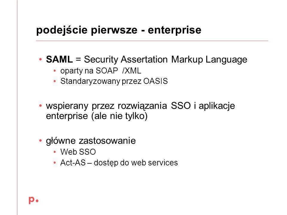 podejście pierwsze - enterprise SAML = Security Assertation Markup Language oparty na SOAP /XML Standaryzowany przez OASIS wspierany przez rozwiązania