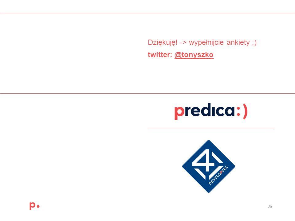 36 Dziękuję! -> wypełnijcie ankiety ;) twitter: @tonyszko@tonyszko