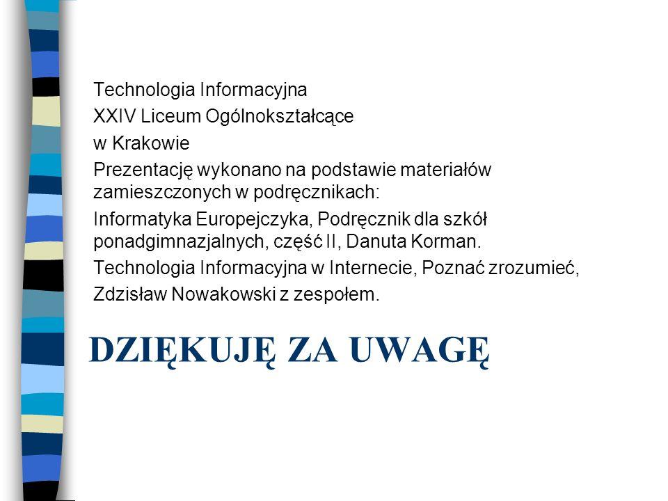 DZIĘKUJĘ ZA UWAGĘ Technologia Informacyjna XXIV Liceum Ogólnokształcące w Krakowie Prezentację wykonano na podstawie materiałów zamieszczonych w podrę