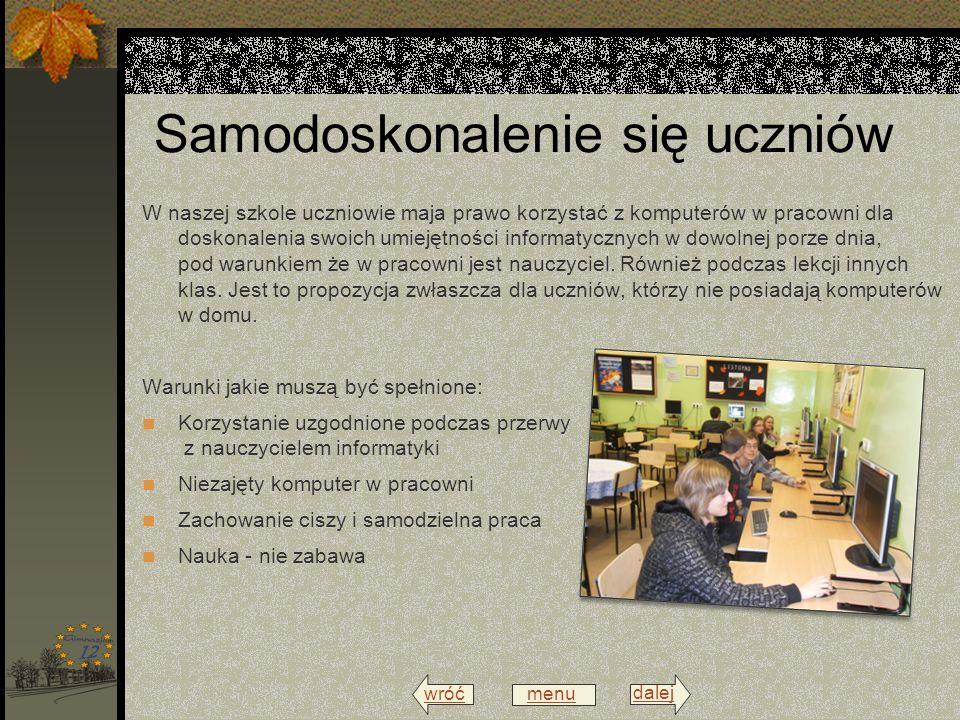 wróć menu dalej Samodoskonalenie się uczniów W naszej szkole uczniowie maja prawo korzystać z komputerów w pracowni dla doskonalenia swoich umiejętności informatycznych w dowolnej porze dnia, pod warunkiem że w pracowni jest nauczyciel.