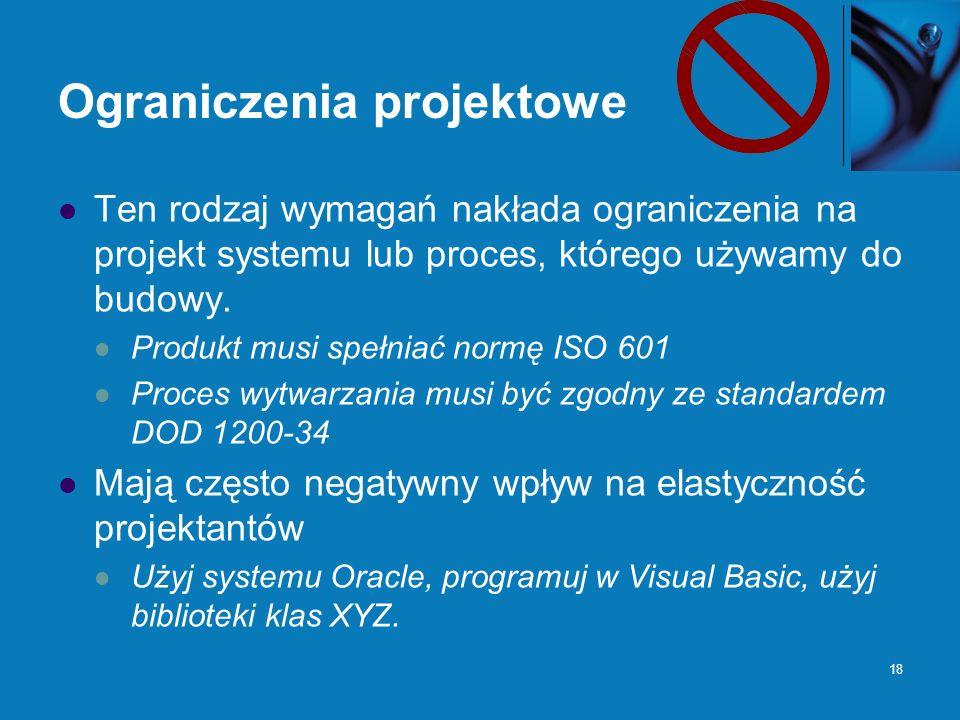 18 Ograniczenia projektowe Ten rodzaj wymagań nakłada ograniczenia na projekt systemu lub proces, którego używamy do budowy.